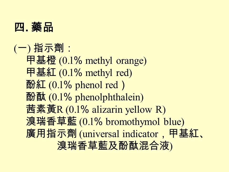 四. 藥品 ( 一 ) 指示劑: 甲基橙 (0.l % methyl orange) 甲基紅 (0.l % methyl red) 酚紅 (0.l % phenol red ) 酚酞 (0.l % phenolphthalein) 茜素黃 R (0.l % alizarin yellow R) 溴瑞