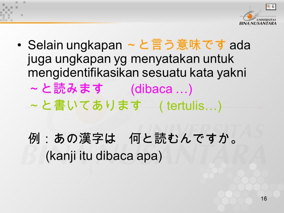16 Selain ungkapan ~と言う意味です ada juga ungkapan yg menyatakan untuk mengidentifikasikan sesuatu kata yakni ~と読みます (dibaca …) ~と書いてあります ( tertulis…) 例:あの漢字は 何と読むんですか。 (kanji itu dibaca apa)