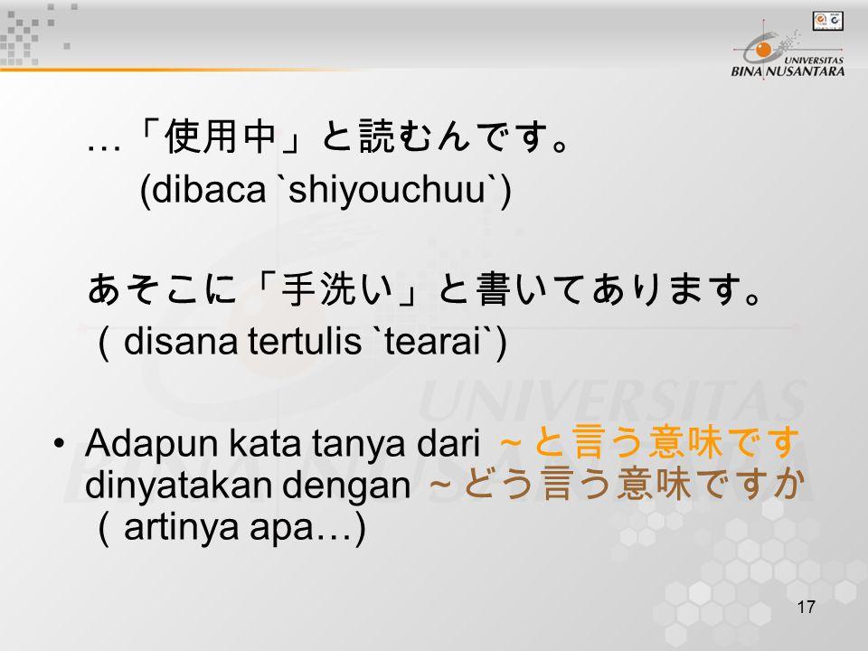 17 … 「使用中」と読むんです。 (dibaca `shiyouchuu`) あそこに「手洗い」と書いてあります。 ( disana tertulis `tearai`) Adapun kata tanya dari ~と言う意味です dinyatakan dengan ~どう言う意味ですか ( artinya apa…)
