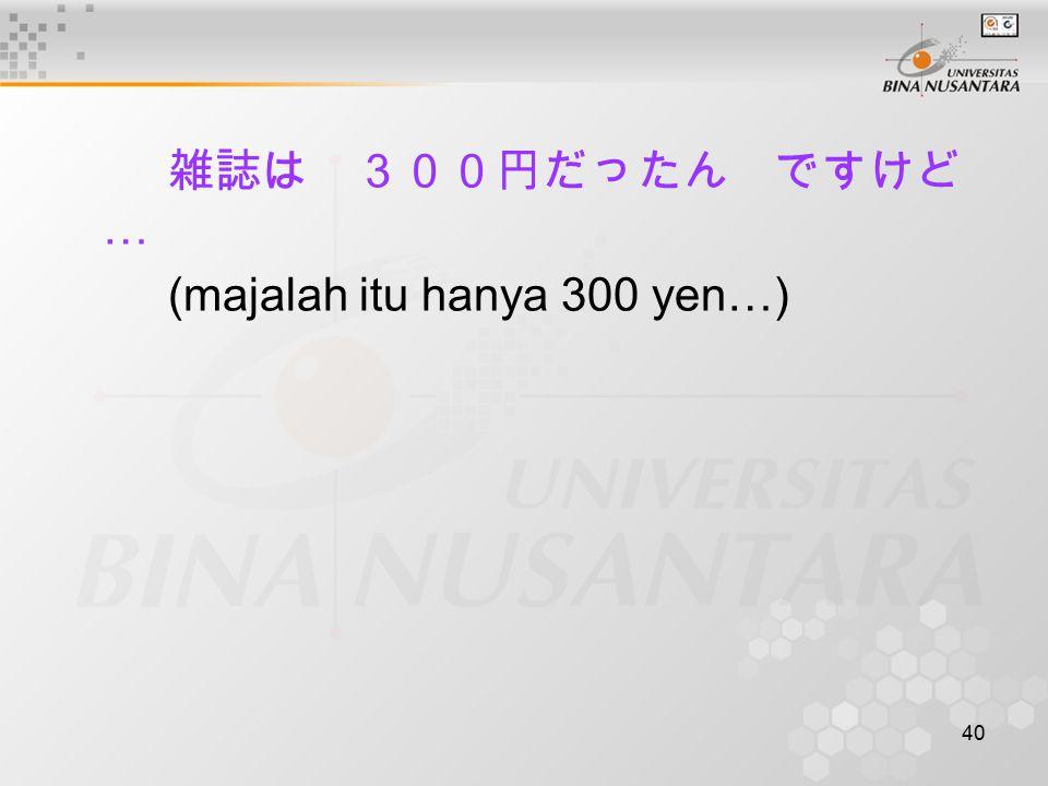40 雑誌は 300円だったん ですけど … (majalah itu hanya 300 yen…)