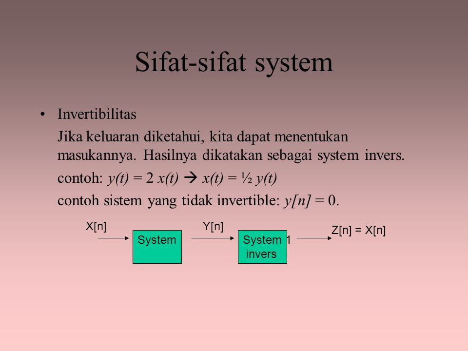Sifat-sifat system Invertibilitas Jika keluaran diketahui, kita dapat menentukan masukannya. Hasilnya dikatakan sebagai system invers. contoh: y(t) =