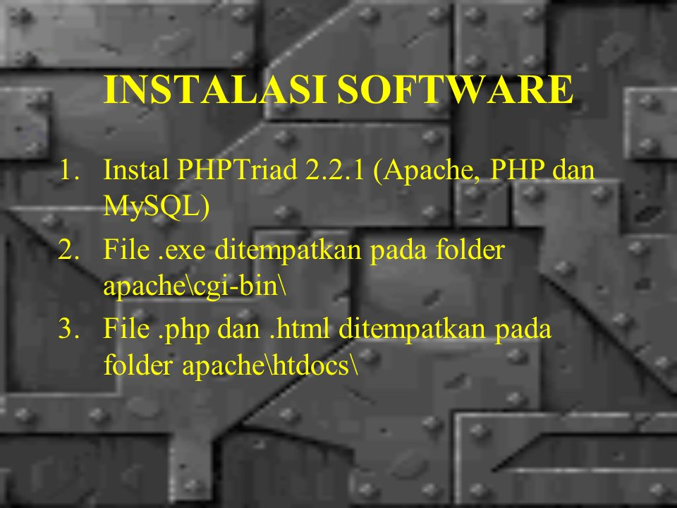 INSTALASI SOFTWARE 1.Instal PHPTriad 2.2.1 (Apache, PHP dan MySQL) 2.File.exe ditempatkan pada folder apache\cgi-bin\ 3.File.php dan.html ditempatkan