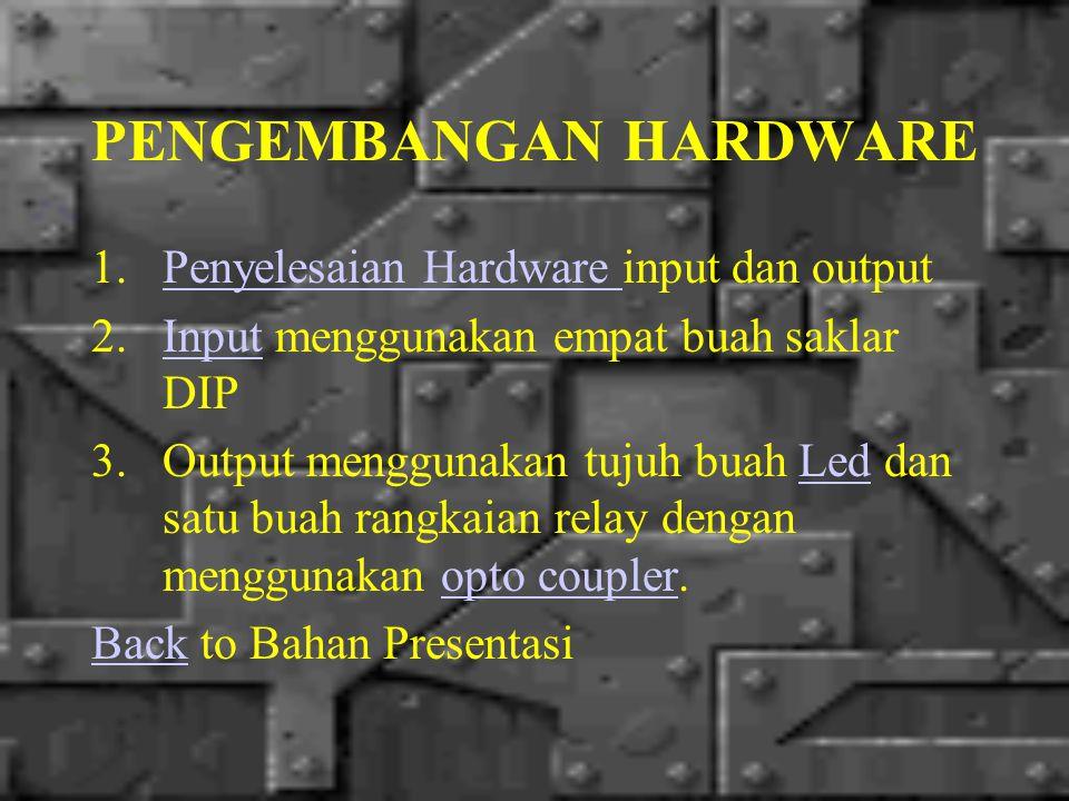 PENGEMBANGAN HARDWARE 1.Penyelesaian Hardware input dan outputPenyelesaian Hardware 2.Input menggunakan empat buah saklar DIPInput 3.Output menggunaka