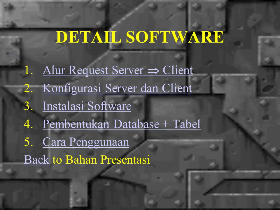 DETAIL SOFTWARE 1.Alur Request Server  ClientAlur Request Server  Client 2.Konfigurasi Server dan ClientKonfigurasi Server dan Client 3.Instalasi SoftwareInstalasi Software 4.Pembentukan Database + TabelPembentukan Database + Tabel 5.Cara PenggunaanCara Penggunaan BackBack to Bahan Presentasi