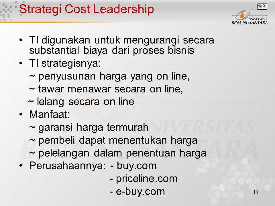 11 Strategi Cost Leadership TI digunakan untuk mengurangi secara substantial biaya dari proses bisnis TI strategisnya: ~ penyusunan harga yang on line, ~ tawar menawar secara on line, ~ lelang secara on line Manfaat: ~ garansi harga termurah ~ pembeli dapat menentukan harga ~ pelelangan dalam penentuan harga Perusahaannya: - buy.com - priceline.com - e-buy.com
