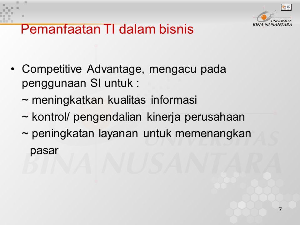 7 Pemanfaatan TI dalam bisnis Competitive Advantage, mengacu pada penggunaan SI untuk : ~ meningkatkan kualitas informasi ~ kontrol/ pengendalian kinerja perusahaan ~ peningkatan layanan untuk memenangkan pasar