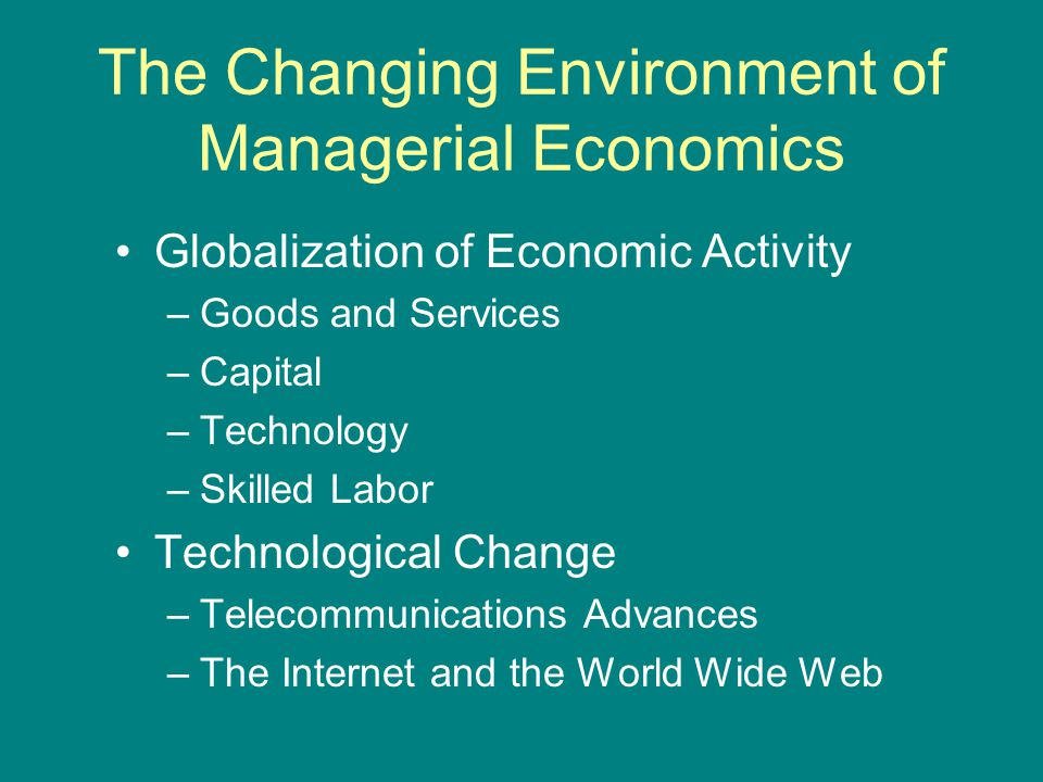 The Changing Environment of Managerial Economics Globalization of Economic Activity –Goods and Services –Capital –Technology –Skilled Labor Technological Change –Telecommunications Advances –The Internet and the World Wide Web