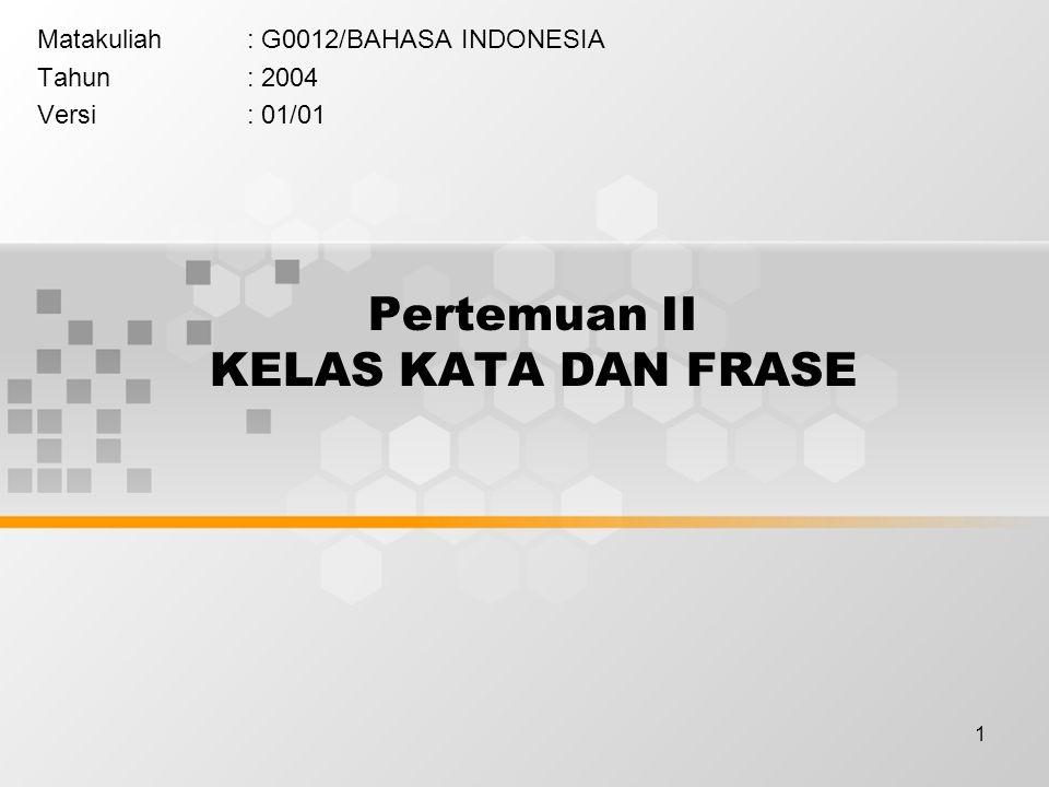 1 Pertemuan II KELAS KATA DAN FRASE Matakuliah: G0012/BAHASA INDONESIA Tahun: 2004 Versi: 01/01