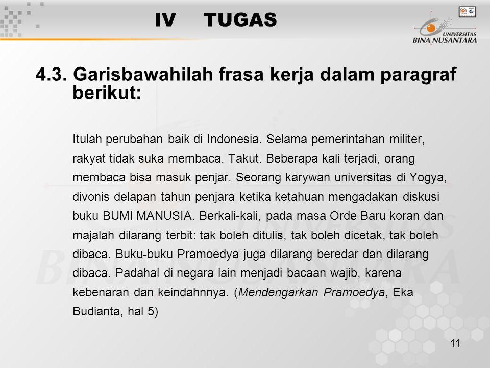 11 IVTUGAS 4.3. Garisbawahilah frasa kerja dalam paragraf berikut: Itulah perubahan baik di Indonesia. Selama pemerintahan militer, rakyat tidak suka