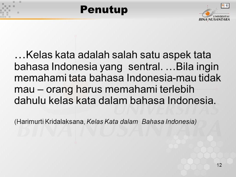 12 Penutup … Kelas kata adalah salah satu aspek tata bahasa Indonesia yang sentral. …Bila ingin memahami tata bahasa Indonesia-mau tidak mau – orang h