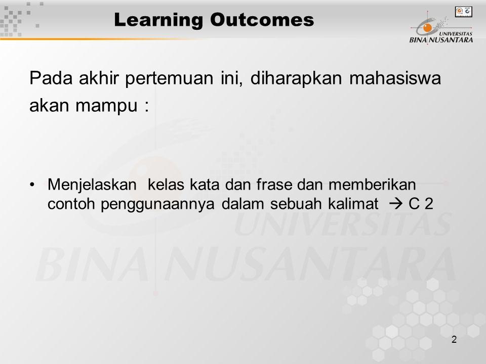 2 Learning Outcomes Pada akhir pertemuan ini, diharapkan mahasiswa akan mampu : Menjelaskan kelas kata dan frase dan memberikan contoh penggunaannya d