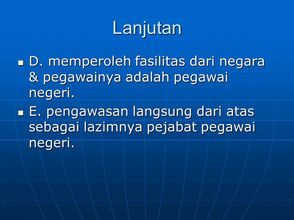 Lanjutan D.memperoleh fasilitas dari negara & pegawainya adalah pegawai negeri.