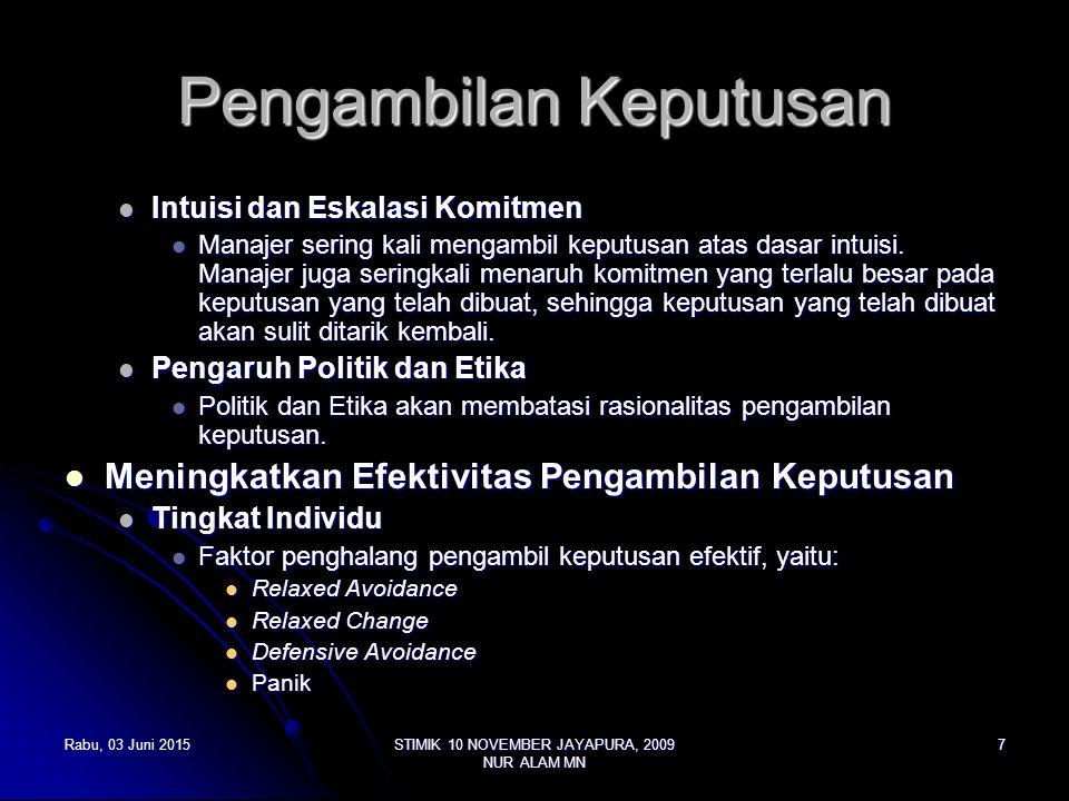 Rabu, 03 Juni 2015Rabu, 03 Juni 2015Rabu, 03 Juni 2015Rabu, 03 Juni 2015STIMIK 10 NOVEMBER JAYAPURA, 2009 NUR ALAM MN 8 Pengambilan Keputusan Untuk menghilangkan halangan tersebut, pendekatan rasional dapat dilakukan, disamping beberapa pendekatan berikut ini: Untuk menghilangkan halangan tersebut, pendekatan rasional dapat dilakukan, disamping beberapa pendekatan berikut ini: Menetapkan Prioritas Menetapkan Prioritas Mencari Informasi yang relevan Mencari Informasi yang relevan Hati-hatiterhadap pendekatan heuristic dan bias yang ada Hati-hatiterhadap pendekatan heuristic dan bias yang ada Tingkat Kelompok Tingkat Kelompok Kelompok interaksi (beberapa orang dikumpulkan) Kelompok interaksi (beberapa orang dikumpulkan) Kelompok Delphi Kelompok Delphi Kelompok Nominal Kelompok Nominal