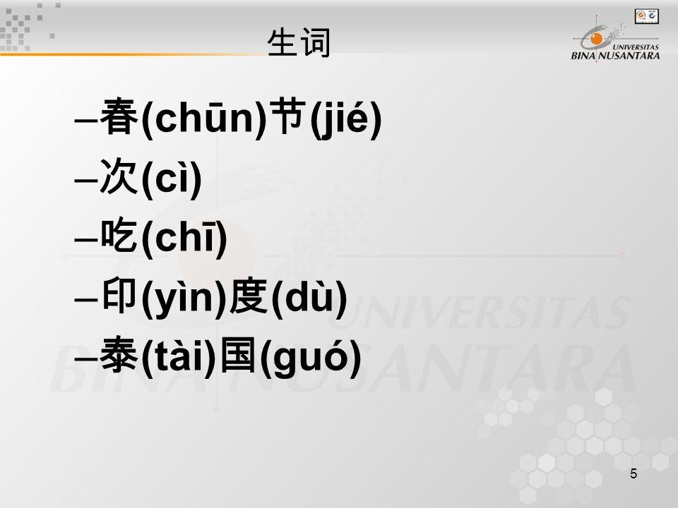 5 生词 – 春 (chūn) 节 (jié) – 次 (cì) – 吃 (chī) – 印 (yìn) 度 (dù) – 泰 (tài) 国 (guó)
