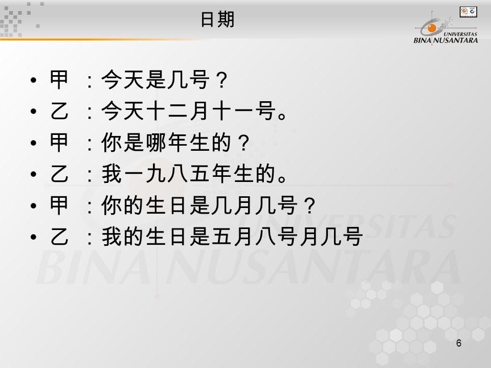 6 日期 甲:今天是几号? 乙:今天十二月十一号。 甲:你是哪年生的? 乙:我一九八五年生的。 甲:你的生日是几月几号? 乙:我的生日是五月八号月几号