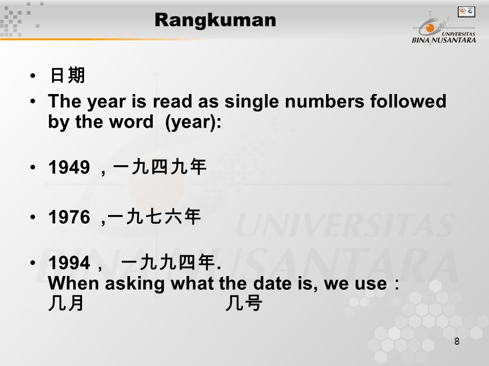 8 Rangkuman 日期 The year is read as single numbers followed by the word (year): 1949, 一九四九年 1976, 一九七六年 1994 , 一九九四年.