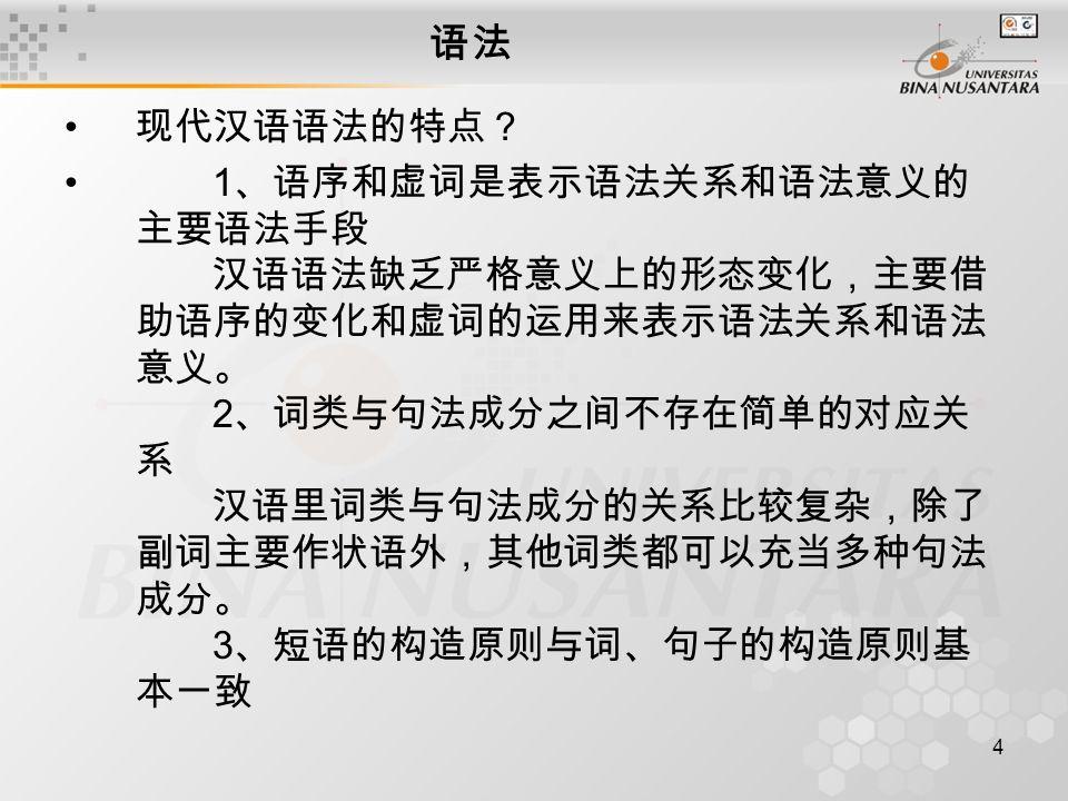4 语法 现代汉语语法的特点? 1 、语序和虚词是表示语法关系和语法意义的 主要语法手段 汉语语法缺乏严格意义上的形态变化,主要借 助语序的变化和虚词的运用来表示语法关系和语法 意义。 2 、词类与句法成分之间不存在简单的对应关 系 汉语里词类与句法成分的关系比较复杂,除了 副词主要作状语外,其他词类都可以充当多种句法 成分。 3 、短语的构造原则与词、句子的构造原则基 本一致