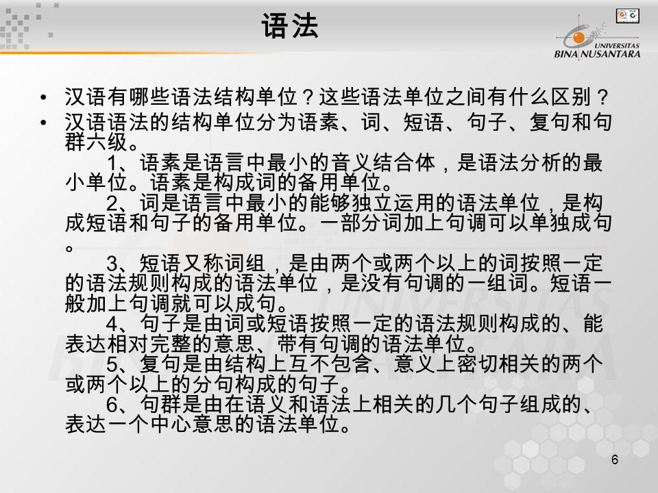 7 语法 汉语的功能单位包括哪些? 语法的功能单位即句子成分,也称作 句法成分 ,是 句法结构中承担结构关系的组成成分。 汉语的功能单位包括: 1 、主语和谓语 主语是谓语陈述或说明的对象。谓语是对主语的陈述 或说明。二者之间是陈述和被陈述的关系。 2 、述语和宾语 述语是述宾短语中支配、关涉宾语的动词性成分,表 示动作或行为。宾语是述宾短语中述语所表示的动作所支 配或关涉的对象,表示人、物或事情。述语和宾语之间是 支配与被支配的关系。