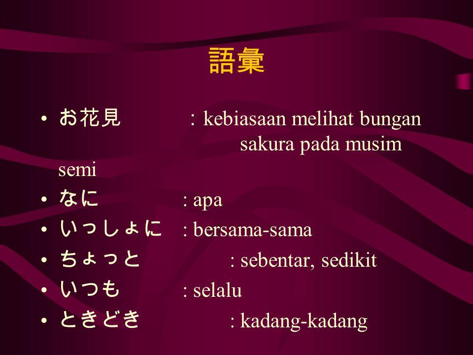 語彙 お花見: kebiasaan melihat bungan sakura pada musim semi なに : apa いっしょに : bersama-sama ちょっと : sebentar, sedikit いつも : selalu ときどき : kadang-kadang