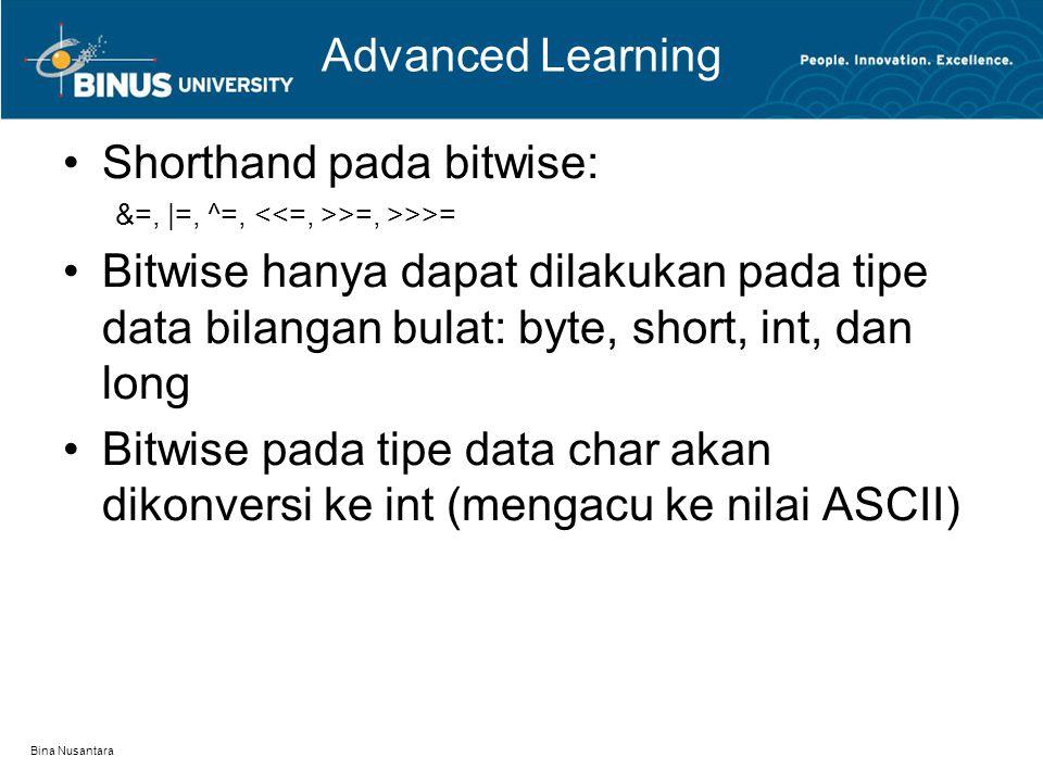 Bina Nusantara Advanced Learning Shorthand pada bitwise: &=, |=, ^=, >=, >>>= Bitwise hanya dapat dilakukan pada tipe data bilangan bulat: byte, short, int, dan long Bitwise pada tipe data char akan dikonversi ke int (mengacu ke nilai ASCII)