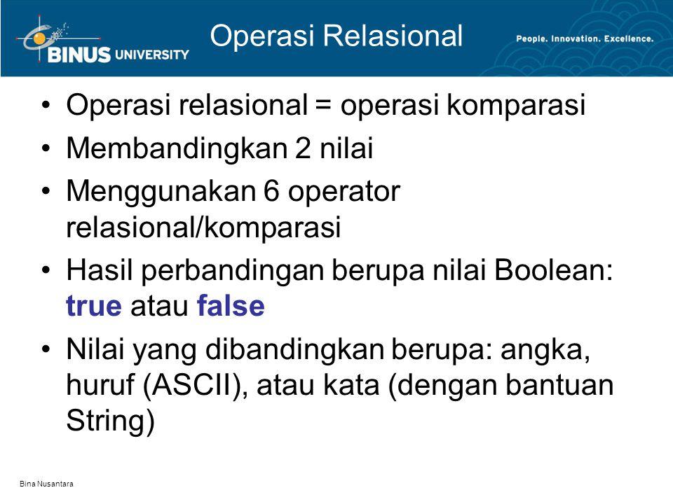Bina Nusantara Operasi Relasional Operasi relasional = operasi komparasi Membandingkan 2 nilai Menggunakan 6 operator relasional/komparasi Hasil perbandingan berupa nilai Boolean: true atau false Nilai yang dibandingkan berupa: angka, huruf (ASCII), atau kata (dengan bantuan String)