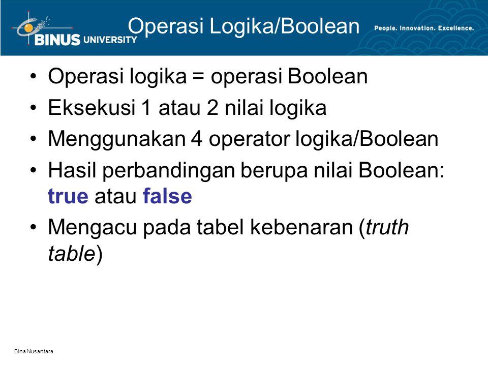 Bina Nusantara Operasi Logika/Boolean Operasi logika = operasi Boolean Eksekusi 1 atau 2 nilai logika Menggunakan 4 operator logika/Boolean Hasil perbandingan berupa nilai Boolean: true atau false Mengacu pada tabel kebenaran (truth table)
