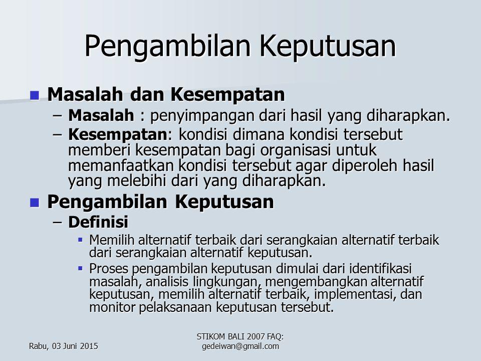 Rabu, 03 Juni 2015Rabu, 03 Juni 2015Rabu, 03 Juni 2015Rabu, 03 Juni 2015 STIKOM BALI 2007 FAQ: gedeiwan@gmail.com Pengambilan Keputusan Masalah dan Kesempatan Masalah dan Kesempatan –Masalah : penyimpangan dari hasil yang diharapkan.