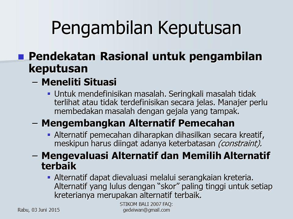 Rabu, 03 Juni 2015Rabu, 03 Juni 2015Rabu, 03 Juni 2015Rabu, 03 Juni 2015 STIKOM BALI 2007 FAQ: gedeiwan@gmail.com Pengambilan Keputusan Pendekatan Rasional untuk pengambilan keputusan Pendekatan Rasional untuk pengambilan keputusan –Meneliti Situasi  Untuk mendefinisikan masalah.