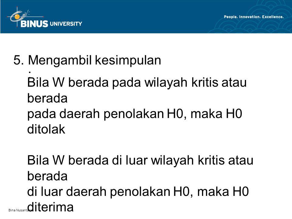 Bina Nusantara Bila W berada pada wilayah kritis atau berada pada daerah penolakan H0, maka H0 ditolak Bila W berada di luar wilayah kritis atau berada di luar daerah penolakan H0, maka H0 diterima 5.Mengambil kesimpulan :