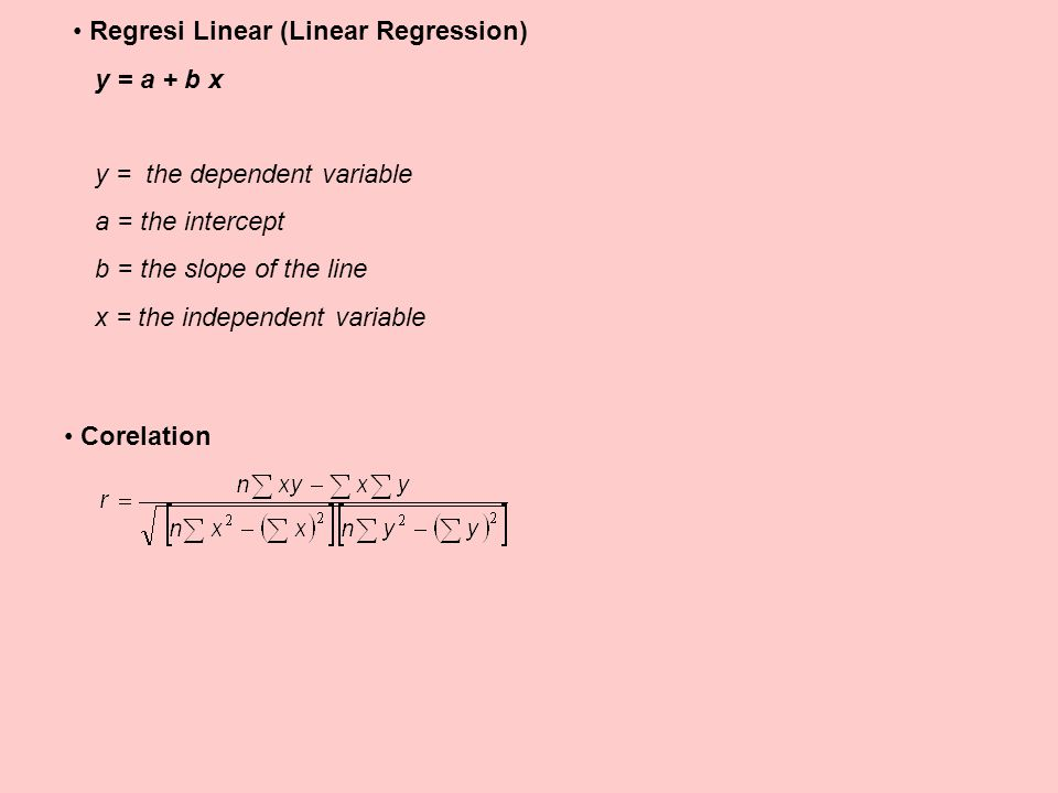 Regresi Linear (Linear Regression) y = a + b x y = the dependent variable a = the intercept b = the slope of the line x = the independent variable Cor