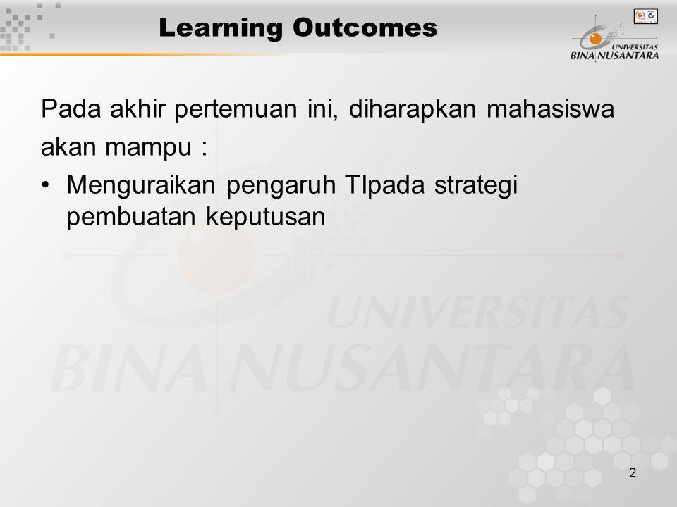 2 Learning Outcomes Pada akhir pertemuan ini, diharapkan mahasiswa akan mampu : Menguraikan pengaruh TIpada strategi pembuatan keputusan