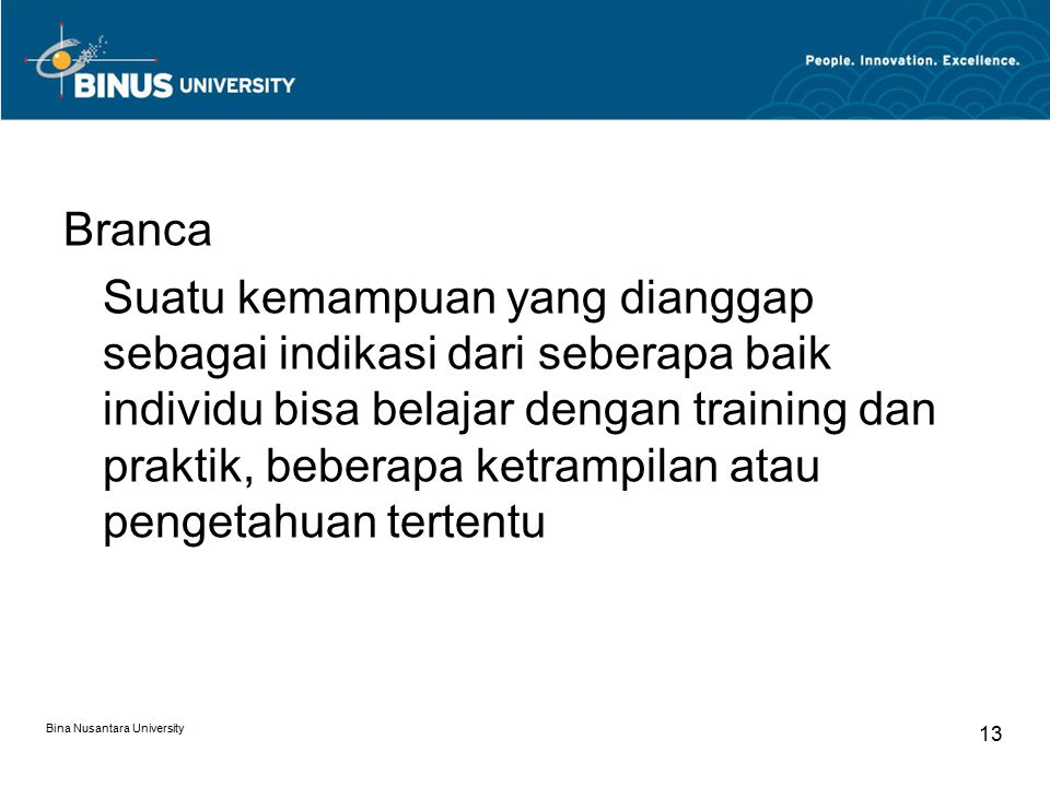 Bina Nusantara University 13 Branca Suatu kemampuan yang dianggap sebagai indikasi dari seberapa baik individu bisa belajar dengan training dan prakti