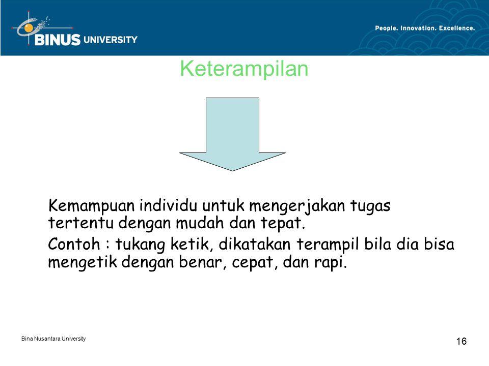 Bina Nusantara University 16 Keterampilan Kemampuan individu untuk mengerjakan tugas tertentu dengan mudah dan tepat. Contoh : tukang ketik, dikatakan