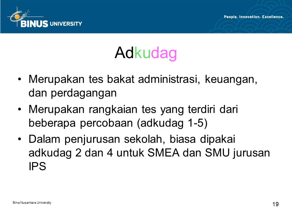 Bina Nusantara University 20 Adkudag 1 - Terdiri dari 150 pasang pernyataan - Mengukur ketelitian Adkudag 2 - Terdiri dari 50 soal-soal hitungan sederhana (+, -, :, x) - Mengukur kemampuan komputasi Adkudag 3 - Terdiri dari 25 soal aritmatika - Mengukur kemampuan aritmatika Adkudag 4 - Terdiri dari 40 soal klasifikasi - Mengukur kemampuan administratif Adkudag 5 - Terdiri dari 40 soal pengetahuan umum - Mengukur keluasan wawasan