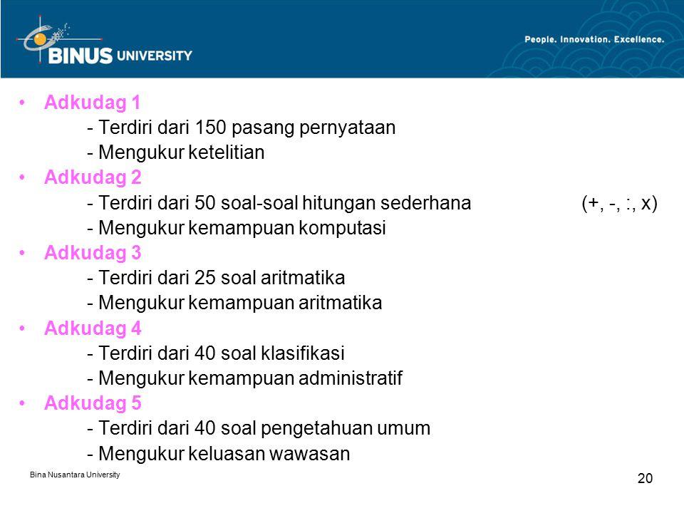 Bina Nusantara University 20 Adkudag 1 - Terdiri dari 150 pasang pernyataan - Mengukur ketelitian Adkudag 2 - Terdiri dari 50 soal-soal hitungan seder