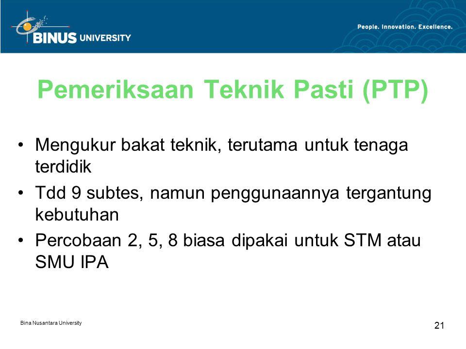 Bina Nusantara University 21 Pemeriksaan Teknik Pasti (PTP) Mengukur bakat teknik, terutama untuk tenaga terdidik Tdd 9 subtes, namun penggunaannya te