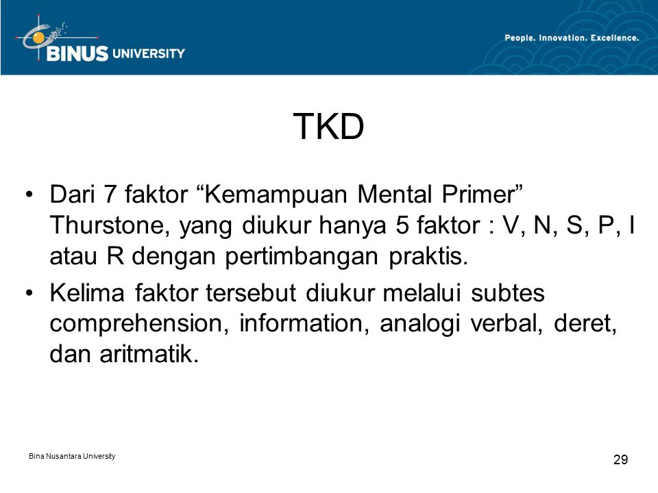 "Bina Nusantara University 29 TKD Dari 7 faktor ""Kemampuan Mental Primer"" Thurstone, yang diukur hanya 5 faktor : V, N, S, P, I atau R dengan pertimban"