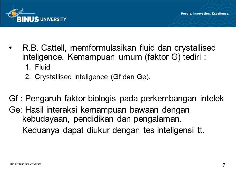Bina Nusantara University 7 R.B. Cattell, memformulasikan fluid dan crystallised inteligence. Kemampuan umum (faktor G) tediri : 1.Fluid 2.Crystallise