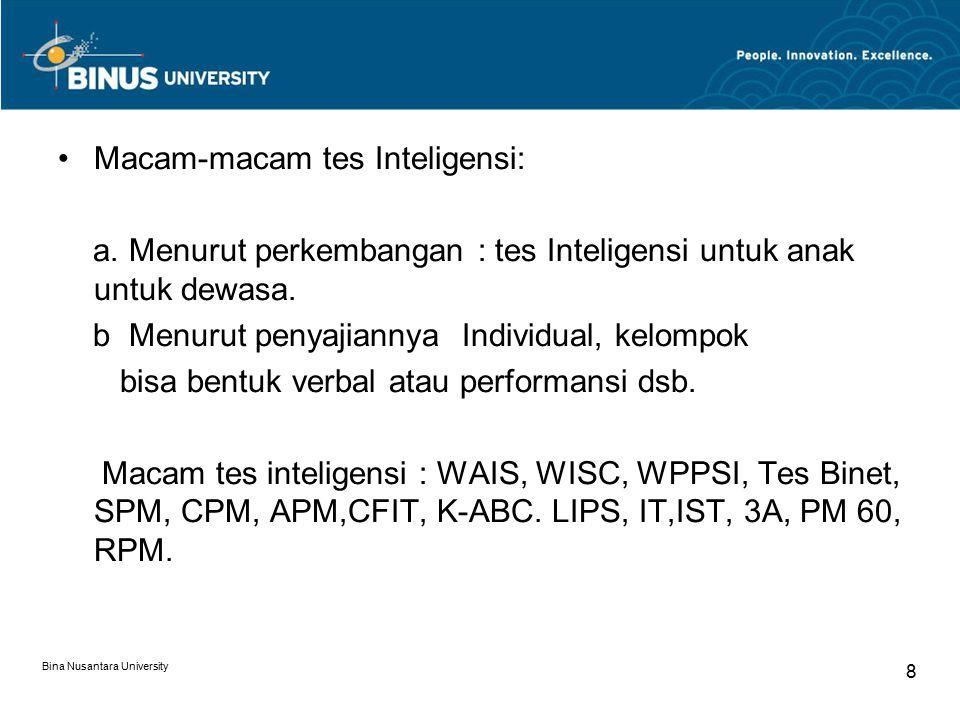 Bina Nusantara University 9 Interpretasi hasil Tes Inteligensi (hasil tes inteligensi dapat diinterpretasikan dengan cara) 1.Membandingkan skor individu dengan skor individu yang lain dalam suatu kelompok 2.Membandingkan skor tes yang diperoleh dengan standard penampilan yang telah diterima umum.