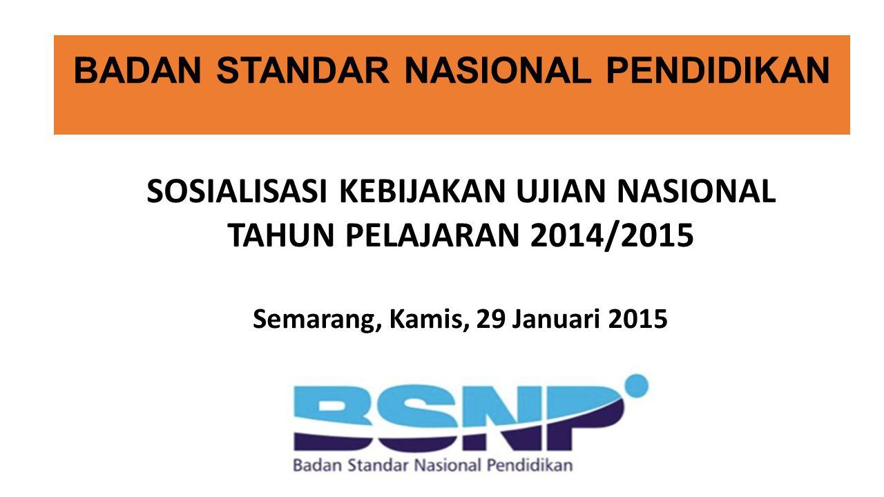 BADAN STANDAR NASIONAL PENDIDIKAN SOSIALISASI KEBIJAKAN UJIAN NASIONAL TAHUN PELAJARAN 2014/2015 Semarang, Kamis, 29 Januari 2015