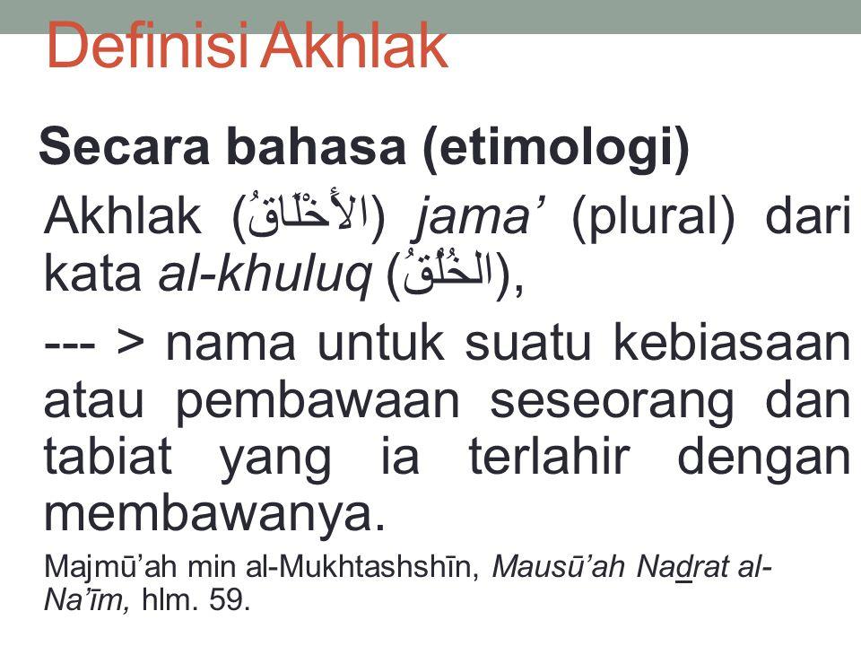 Definisi Akhlak Secara bahasa (etimologi) Akhlak (الأَخْلَاقُ) jama' (plural) dari kata al-khuluq (الخُلُقُ), --- > nama untuk suatu kebiasaan atau pe