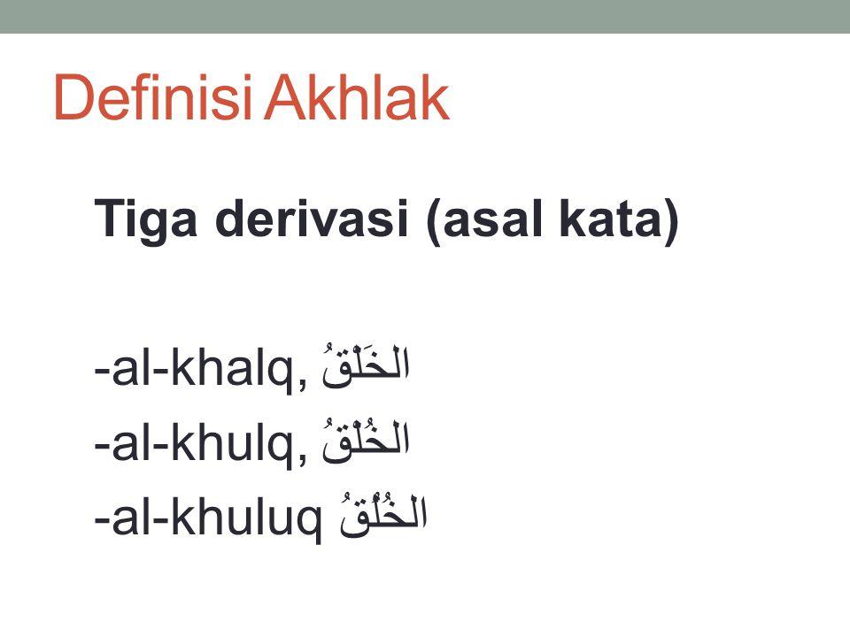 Definisi Akhlak Tiga derivasi (asal kata) -al-khalq, الخَلْقُ -al-khulq, الخُلْقُ -al-khuluq الخُلُقُ