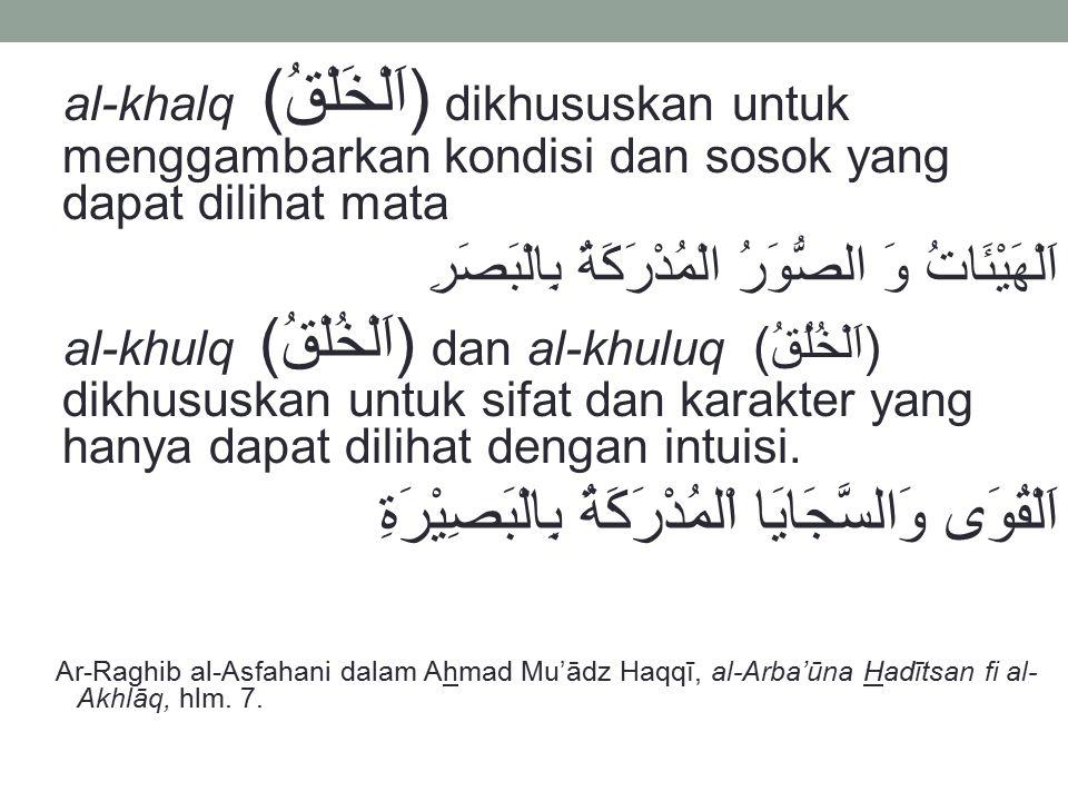 al-khalq (اَلْخَلْقُ) dikhususkan untuk menggambarkan kondisi dan sosok yang dapat dilihat mata اَلْهَيْئَاتُ وَ الصُّوَرُ الْمُدْرَكَةُ بِالْبَصَرِ a