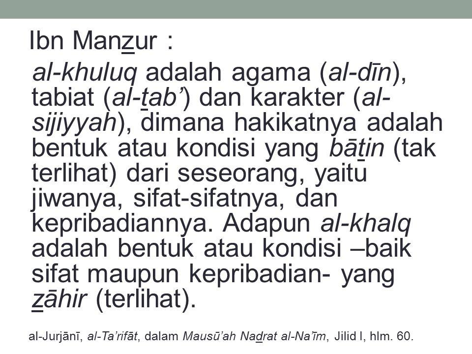 Ibn Manzur : al-khuluq adalah agama (al-dīn), tabiat (al-tab') dan karakter (al- sijiyyah), dimana hakikatnya adalah bentuk atau kondisi yang bātin (t