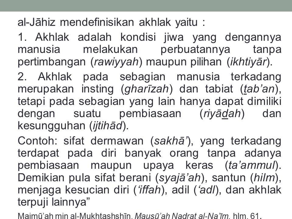 al-Jāhiz mendefinisikan akhlak yaitu : 1. Akhlak adalah kondisi jiwa yang dengannya manusia melakukan perbuatannya tanpa pertimbangan (rawiyyah) maupu