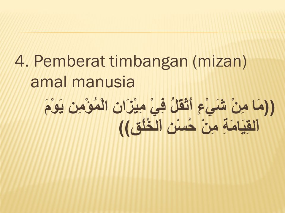 4. Pemberat timbangan (mizan) amal manusia ((مَا مِنْ شَيْءٍ أَثْقَلُ فِيْ مِيْزَانِ الْمُؤْمِنِ يَوْمَ اْلقِيَامَةِ مِنْ حُسْنِ اْلخُلُقِ))