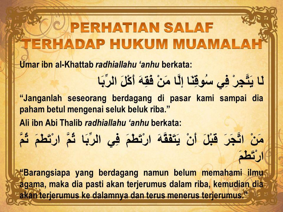 "Umar ibn al-Khattab radhiallahu 'anhu berkata: لَا يَتَّجِرْ فِي سُوقِنَا إلَّا مَنْ فَقِهَ أَكْلَ الرِّبَا ""Janganlah seseorang berdagang di pasar ka"