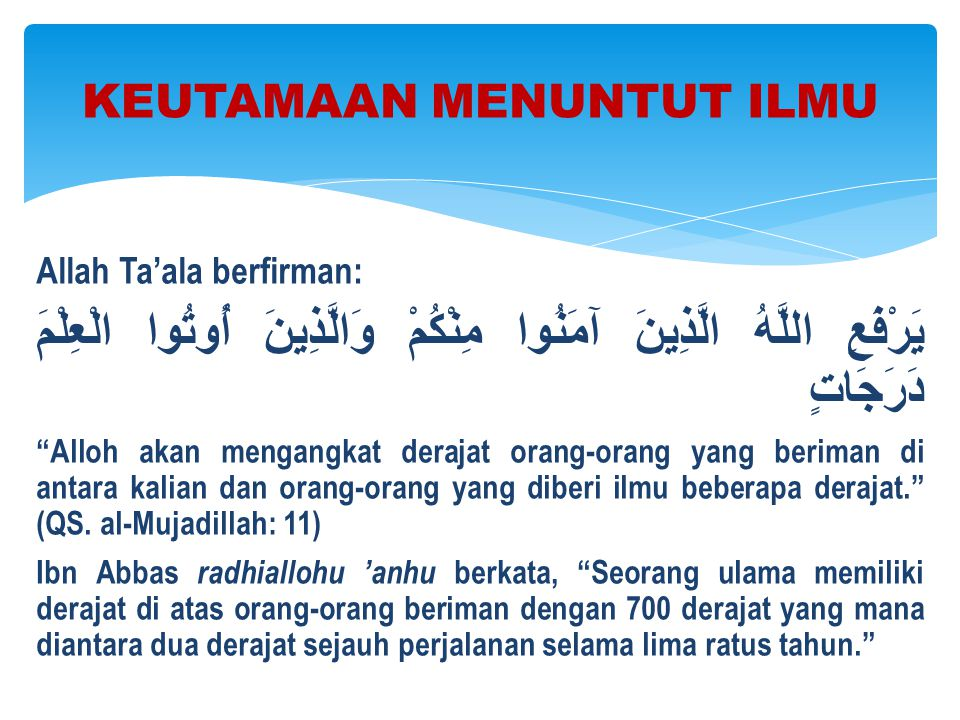 "Allah Ta'ala berfirman: يَرْفَعِ اللَّهُ الَّذِينَ آمَنُوا مِنْكُمْ وَالَّذِينَ أُوتُوا الْعِلْمَ دَرَجَاتٍ ""Alloh akan mengangkat derajat orang-orang"