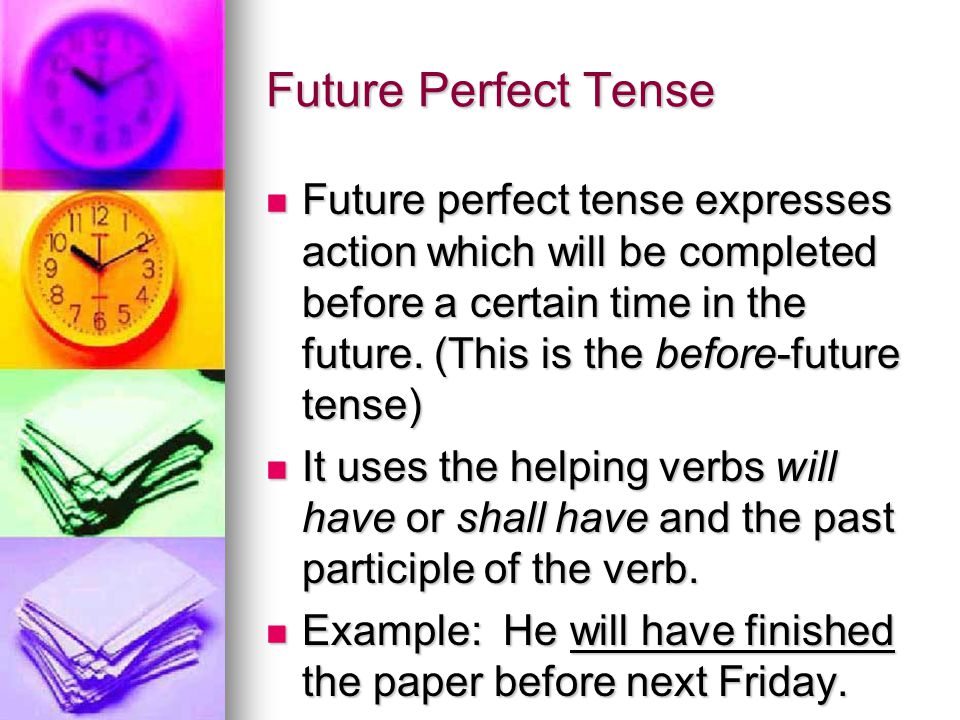 Future Perfect Tense Future perfect tense expresses action which will be completed before a certain time in the future.