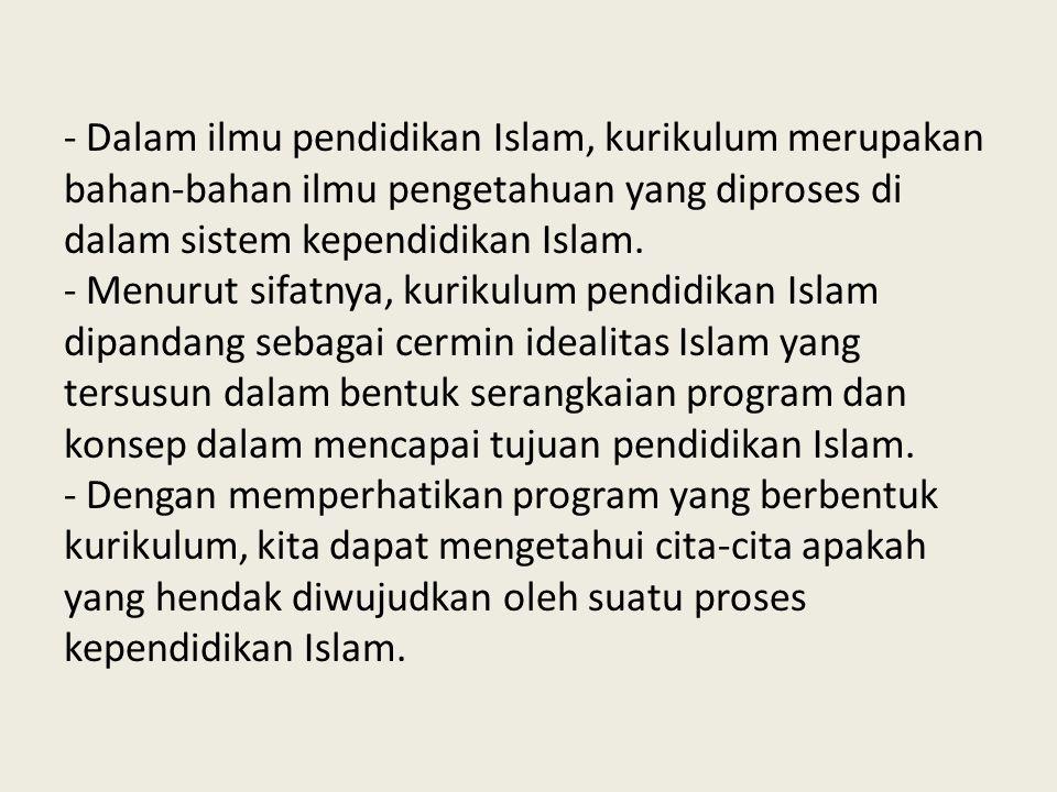 - Dalam ilmu pendidikan Islam, kurikulum merupakan bahan-bahan ilmu pengetahuan yang diproses di dalam sistem kependidikan Islam. - Menurut sifatnya,